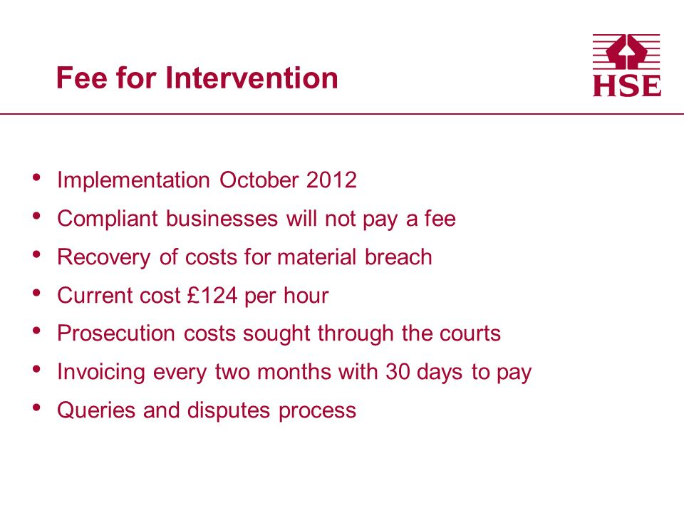 Fee for Intervention Implementation October 2012 Compliant businesses will not pay a fee Recovery of costs for material breach Current cost £124 per hour Prosecution costs sought through the courts Invoicing every two months with 30 days to pay Queries and disputes process