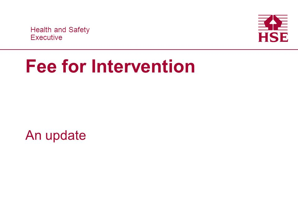 Health and Safety Executive Health and Safety Executive Fee for Intervention An update