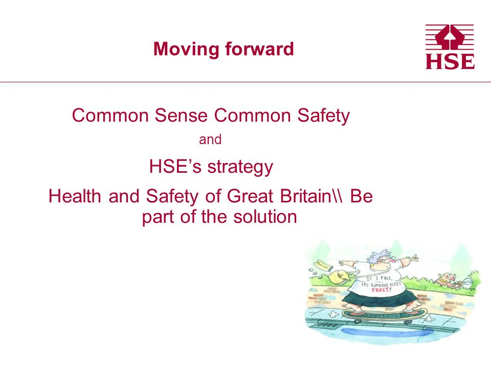 Moving forward Common Sense Common Safety and HSEs strategy Health and Safety of Great Britain\\ Be part of the solution