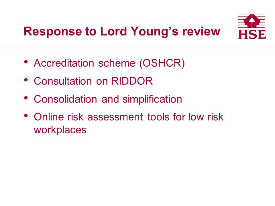 Response to Lord Youngs review Accreditation scheme (OSHCR) Consultation on RIDDOR Consolidation and simplification Online risk assessment tools for low risk workplaces