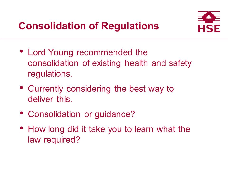 Consolidation of Regulations Lord Young recommended the consolidation of existing health and safety regulations.