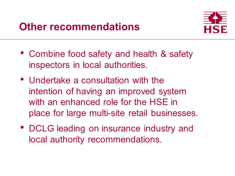 Other recommendations Combine food safety and health & safety inspectors in local authorities. Undertake a consultation with the intention of having a