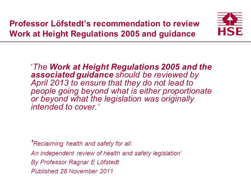 Professor Löfstedts recommendation to review Work at Height Regulations 2005 and guidance The Work at Height Regulations 2005 and the associated guidance should be reviewed by April 2013 to ensure that they do not lead to people going beyond what is either proportionate or beyond what the legislation was originally intended to cover.