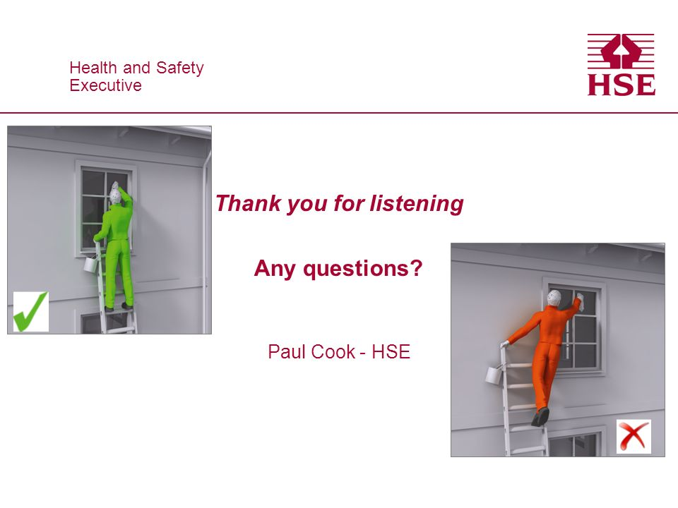 Health and Safety Executive Health and Safety Executive Thank you for listening Any questions? Paul Cook - HSE