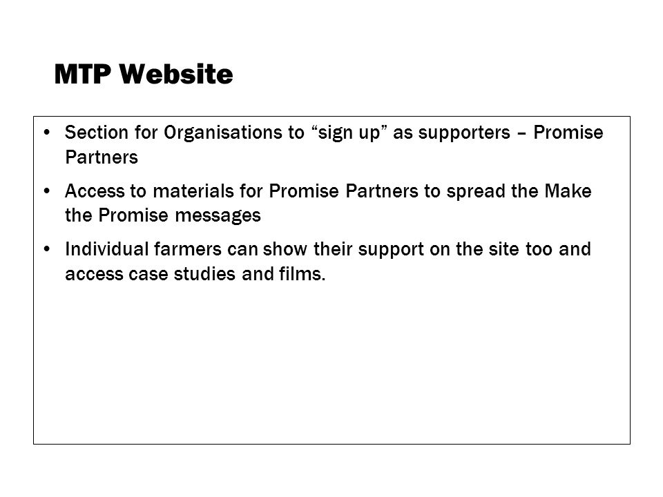 MTP Website Section for Organisations to sign up as supporters – Promise Partners Access to materials for Promise Partners to spread the Make the Promise messages Individual farmers can show their support on the site too and access case studies and films.