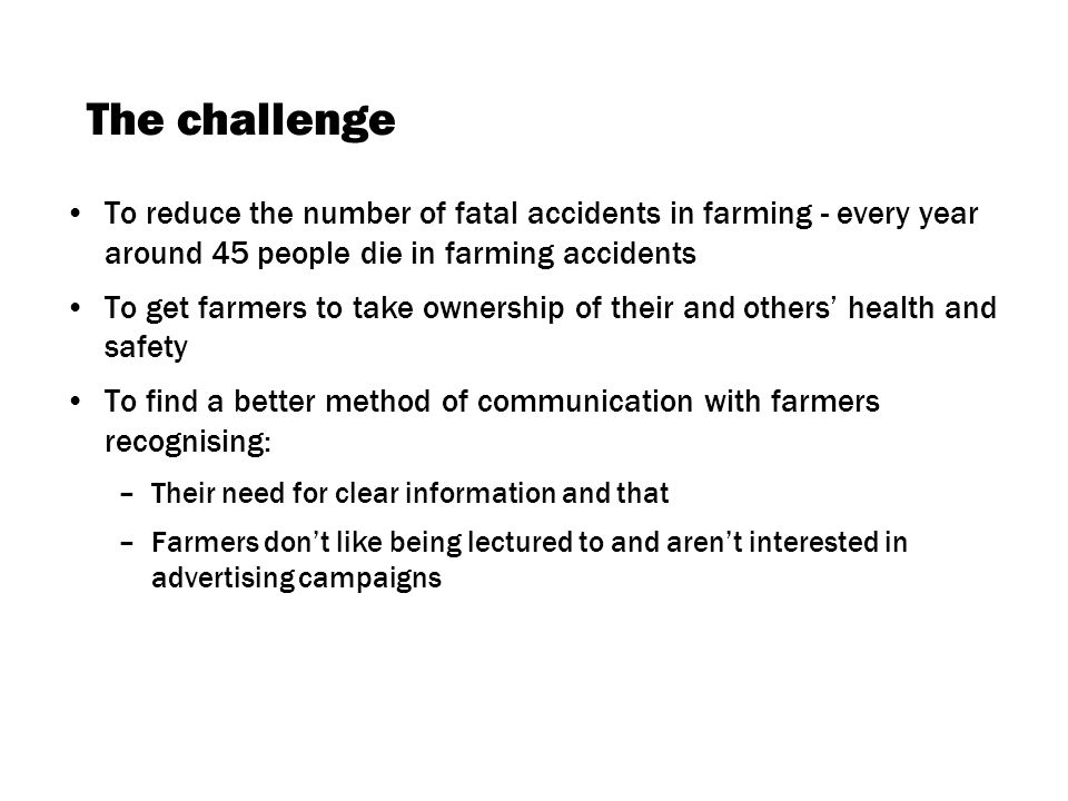 The challenge To reduce the number of fatal accidents in farming - every year around 45 people die in farming accidents To get farmers to take ownership of their and others health and safety To find a better method of communication with farmers recognising: –Their need for clear information and that –Farmers dont like being lectured to and arent interested in advertising campaigns