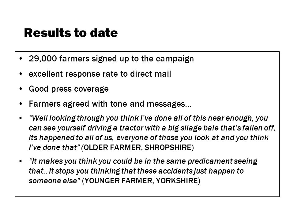 Results to date 29,000 farmers signed up to the campaign excellent response rate to direct mail Good press coverage Farmers agreed with tone and messages… Well looking through you think Ive done all of this near enough, you can see yourself driving a tractor with a big silage bale thats fallen off, its happened to all of us, everyone of those you look at and you think Ive done that (OLDER FARMER, SHROPSHIRE) It makes you think you could be in the same predicament seeing that..