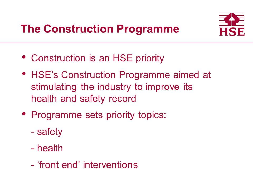 The Construction Programme Construction is an HSE priority HSEs Construction Programme aimed at stimulating the industry to improve its health and safety record Programme sets priority topics: - safety - health - front end interventions