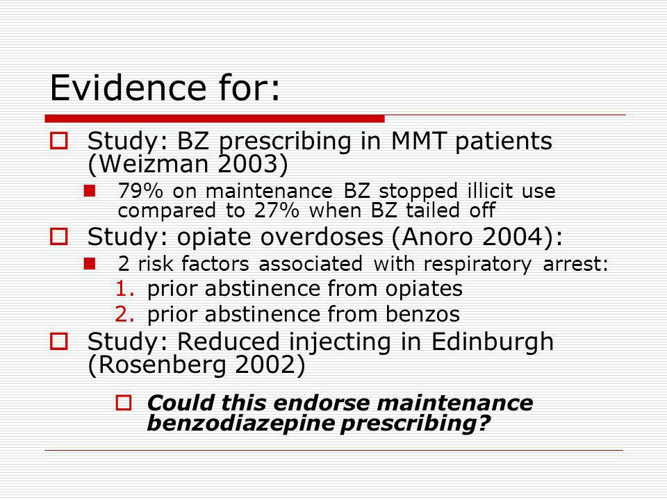 Evidence for: Study: BZ prescribing in MMT patients (Weizman 2003) 79% on maintenance BZ stopped illicit use compared to 27% when BZ tailed off Study: opiate overdoses (Anoro 2004): 2 risk factors associated with respiratory arrest: 1.prior abstinence from opiates 2.prior abstinence from benzos Study: Reduced injecting in Edinburgh (Rosenberg 2002) Could this endorse maintenance benzodiazepine prescribing?