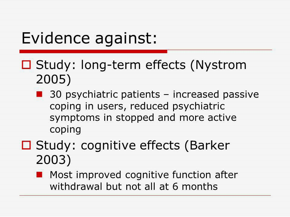 Evidence against: Study: long-term effects (Nystrom 2005) 30 psychiatric patients – increased passive coping in users, reduced psychiatric symptoms in stopped and more active coping Study: cognitive effects (Barker 2003) Most improved cognitive function after withdrawal but not all at 6 months