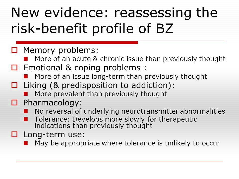 New evidence: reassessing the risk-benefit profile of BZ Memory problems: More of an acute & chronic issue than previously thought Emotional & coping problems : More of an issue long-term than previously thought Liking (& predisposition to addiction): More prevalent than previously thought Pharmacology: No reversal of underlying neurotransmitter abnormalities Tolerance: Develops more slowly for therapeutic indications than previously thought Long-term use: May be appropriate where tolerance is unlikely to occur