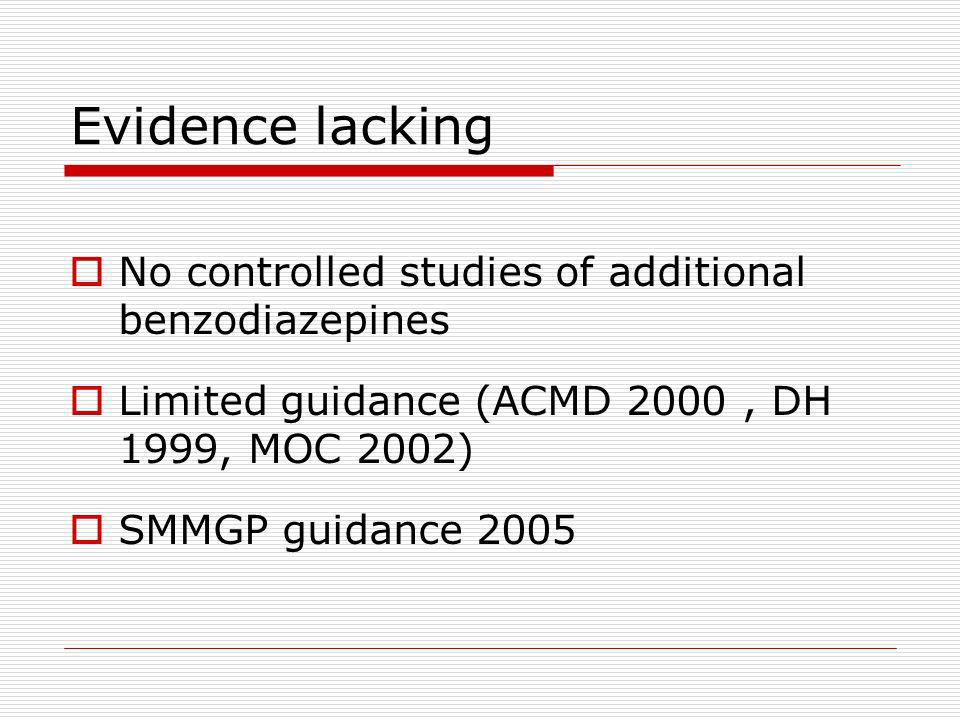 Evidence lacking No controlled studies of additional benzodiazepines Limited guidance (ACMD 2000, DH 1999, MOC 2002) SMMGP guidance 2005