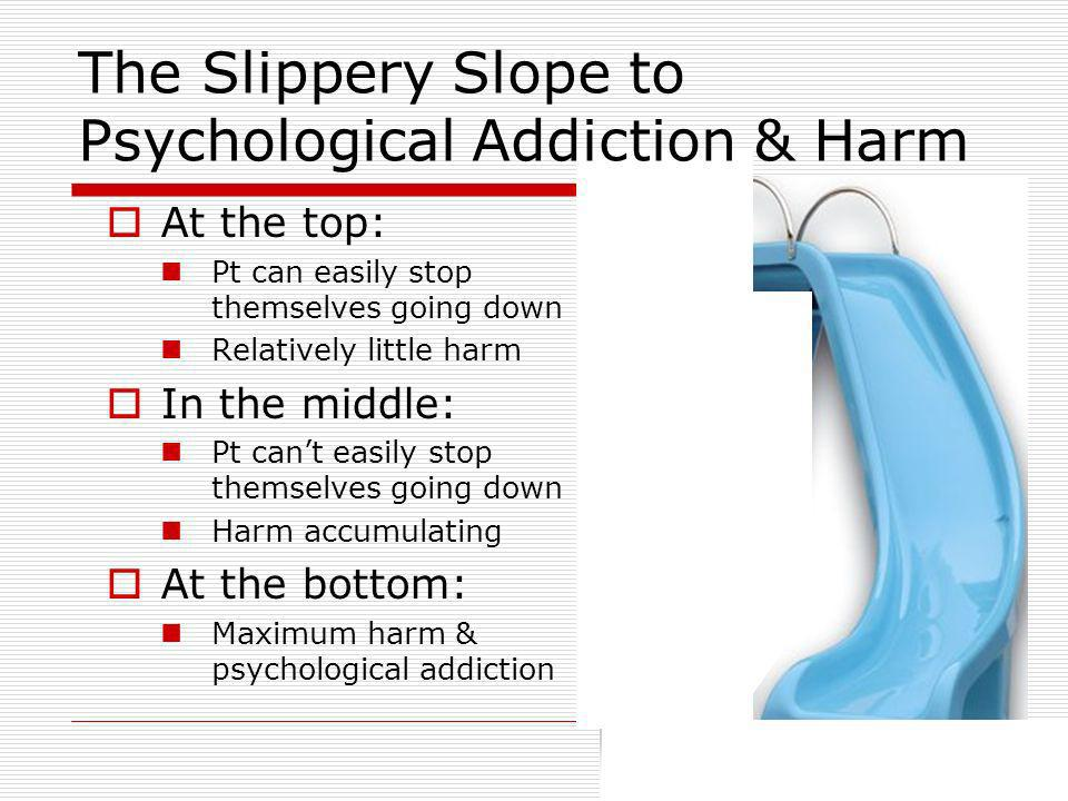 At the top: Pt can easily stop themselves going down Relatively little harm In the middle: Pt cant easily stop themselves going down Harm accumulating At the bottom: Maximum harm & psychological addiction The Slippery Slope to Psychological Addiction & Harm