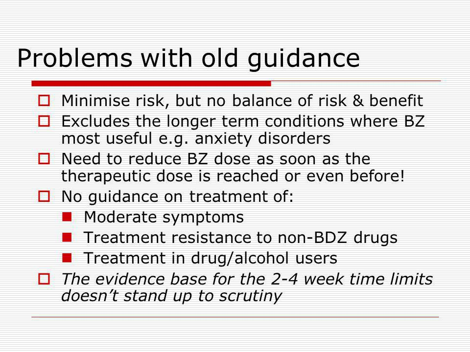 Problems with old guidance Minimise risk, but no balance of risk & benefit Excludes the longer term conditions where BZ most useful e.g.