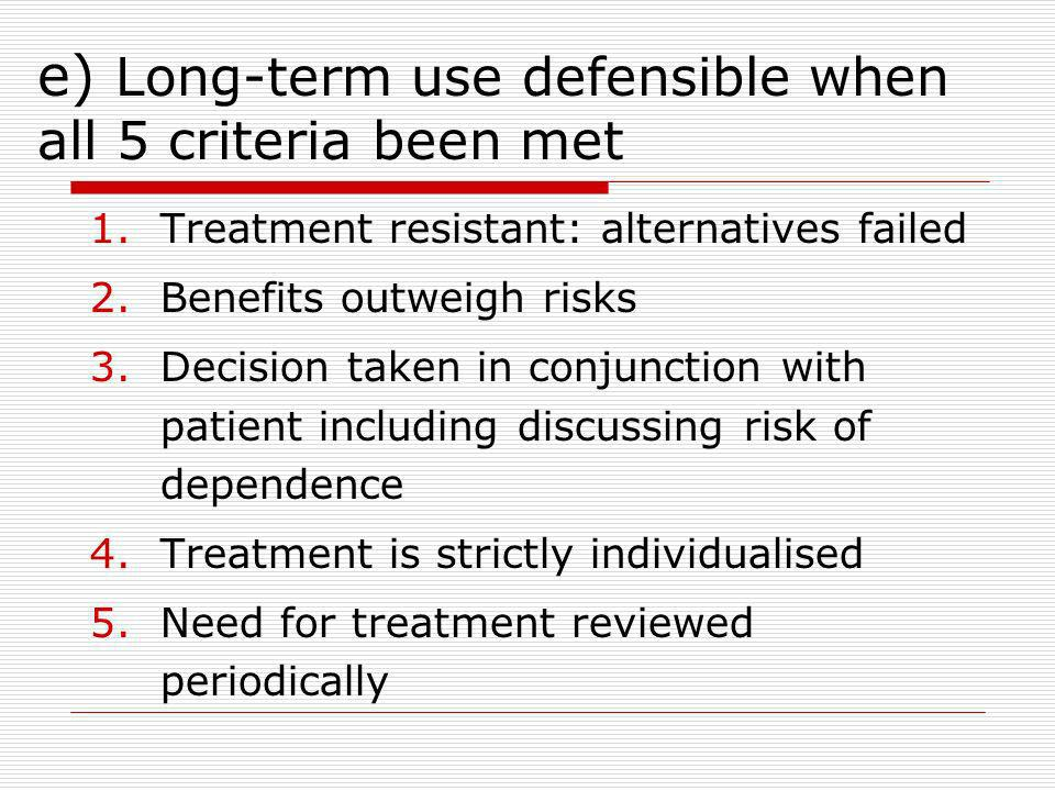 e) Long-term use defensible when all 5 criteria been met 1.Treatment resistant: alternatives failed 2.Benefits outweigh risks 3.Decision taken in conjunction with patient including discussing risk of dependence 4.Treatment is strictly individualised 5.Need for treatment reviewed periodically