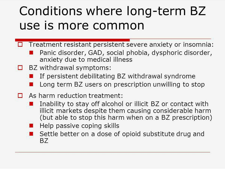 Conditions where long-term BZ use is more common Treatment resistant persistent severe anxiety or insomnia: Panic disorder, GAD, social phobia, dysphoric disorder, anxiety due to medical illness BZ withdrawal symptoms: If persistent debilitating BZ withdrawal syndrome Long term BZ users on prescription unwilling to stop As harm reduction treatment: Inability to stay off alcohol or illicit BZ or contact with illicit markets despite them causing considerable harm (but able to stop this harm when on a BZ prescription) Help passive coping skills Settle better on a dose of opioid substitute drug and BZ
