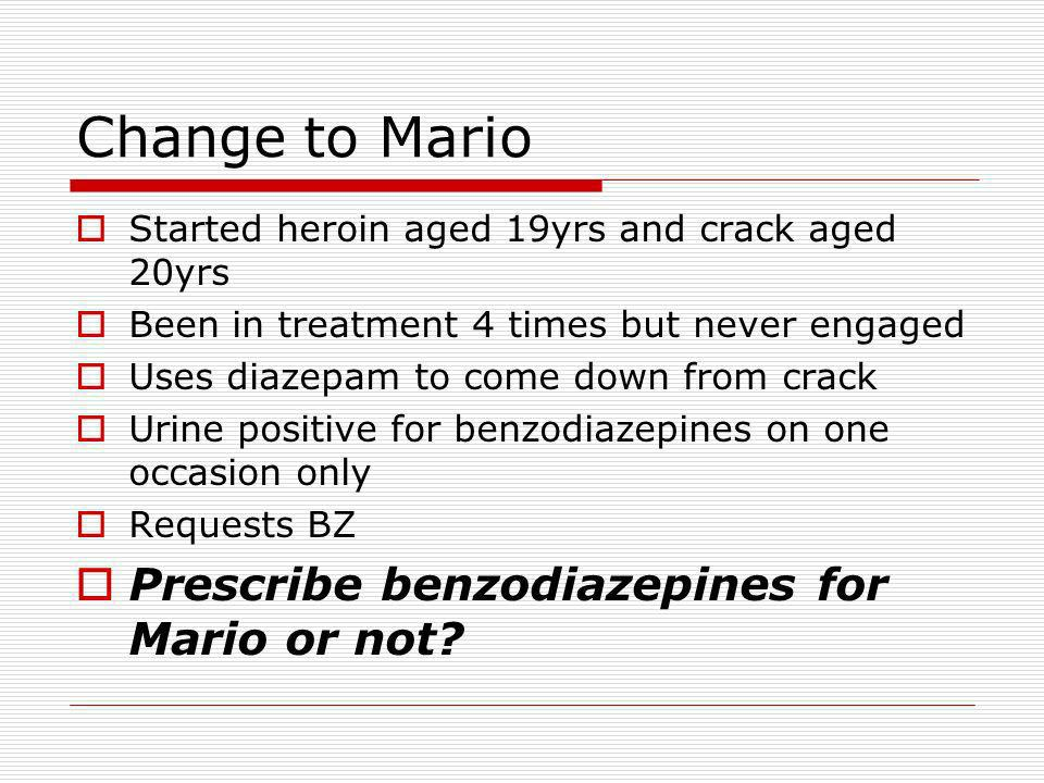 Change to Mario Started heroin aged 19yrs and crack aged 20yrs Been in treatment 4 times but never engaged Uses diazepam to come down from crack Urine positive for benzodiazepines on one occasion only Requests BZ Prescribe benzodiazepines for Mario or not?