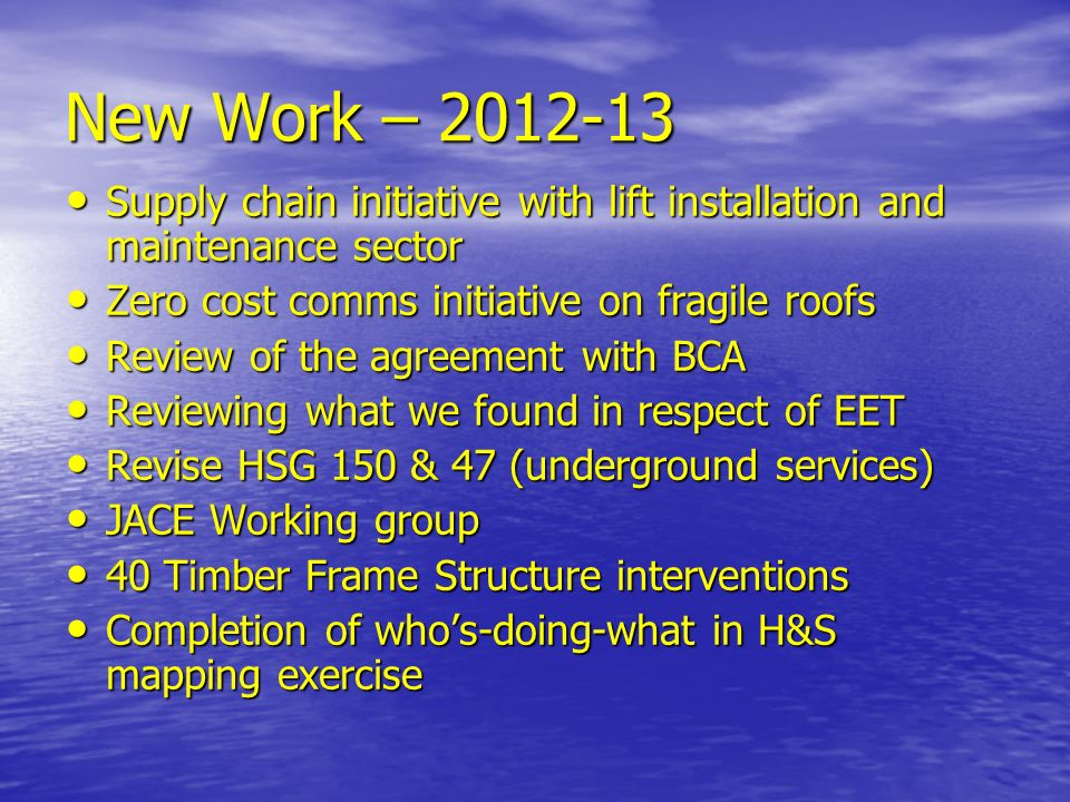 New Work – 2012-13 Supply chain initiative with lift installation and maintenance sector Supply chain initiative with lift installation and maintenance sector Zero cost comms initiative on fragile roofs Zero cost comms initiative on fragile roofs Review of the agreement with BCA Review of the agreement with BCA Reviewing what we found in respect of EET Reviewing what we found in respect of EET Revise HSG 150 & 47 (underground services) Revise HSG 150 & 47 (underground services) JACE Working group JACE Working group 40 Timber Frame Structure interventions 40 Timber Frame Structure interventions Completion of whos-doing-what in H&S mapping exercise Completion of whos-doing-what in H&S mapping exercise