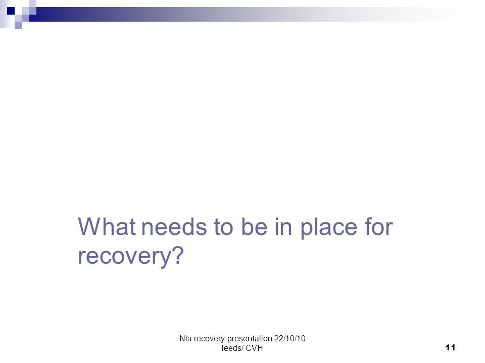 Nta recovery presentation 22/10/10 leeds/ CVH11 Do flip chart exercise What needs to be in place for recovery?