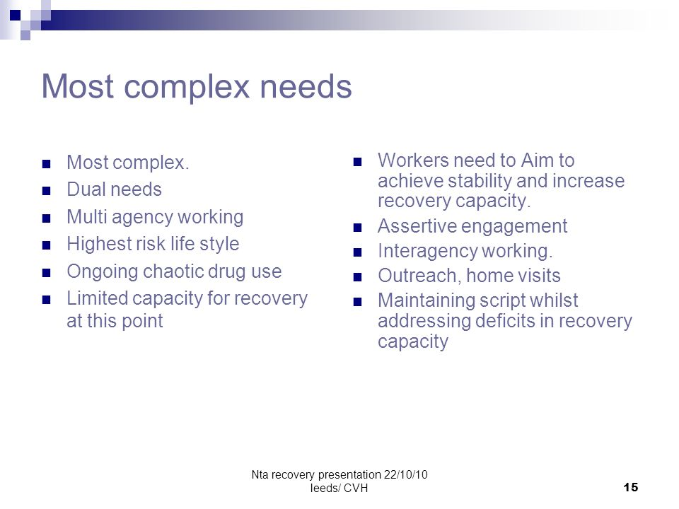 Nta recovery presentation 22/10/10 leeds/ CVH15 Most complex needs Most complex. Dual needs Multi agency working Highest risk life style Ongoing chaot