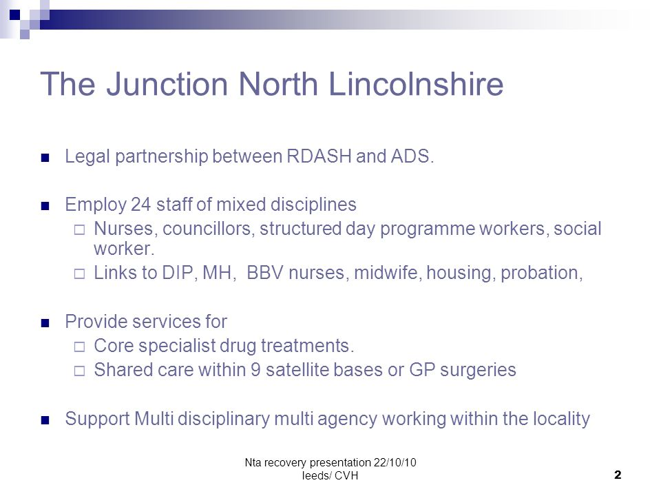 Nta recovery presentation 22/10/10 leeds/ CVH2 The Junction North Lincolnshire Legal partnership between RDASH and ADS. Employ 24 staff of mixed disci