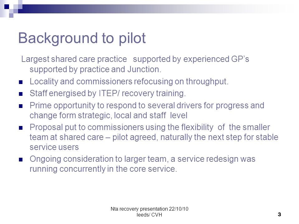 Nta recovery presentation 22/10/10 leeds/ CVH3 Background to pilot Largest shared care practice supported by experienced GPs supported by practice and Junction.