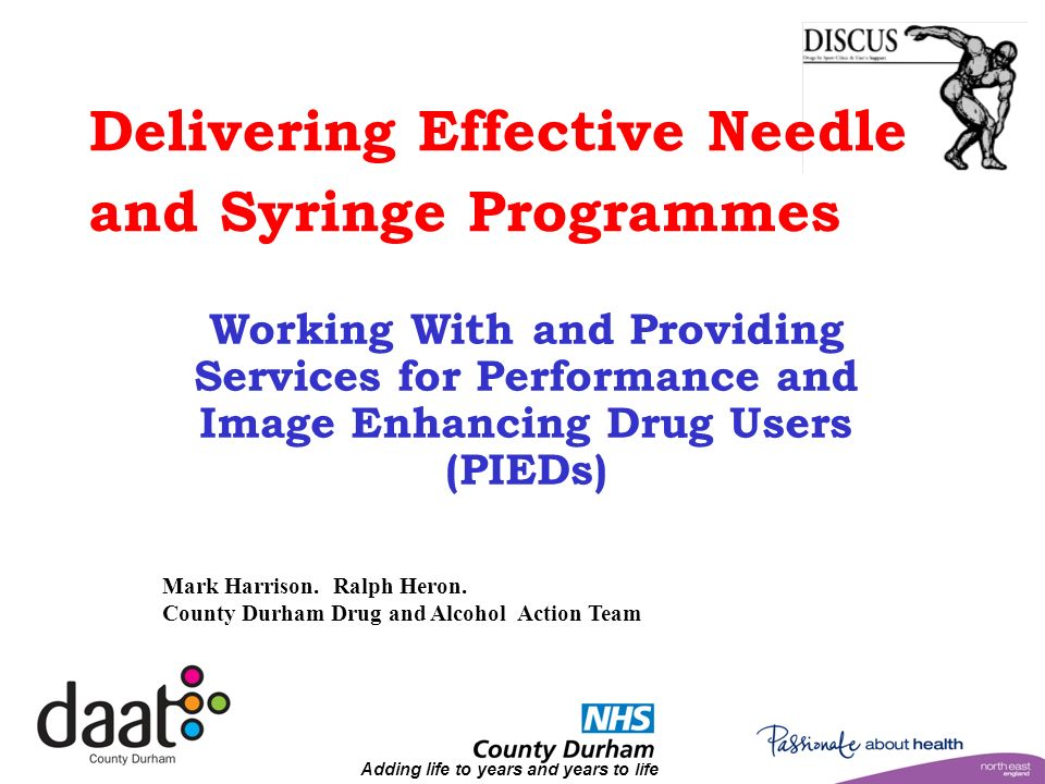 Adding life to years and years to life Delivering Effective Needle and Syringe Programmes Working With and Providing Services for Performance and Image Enhancing Drug Users (PIEDs) Mark Harrison.