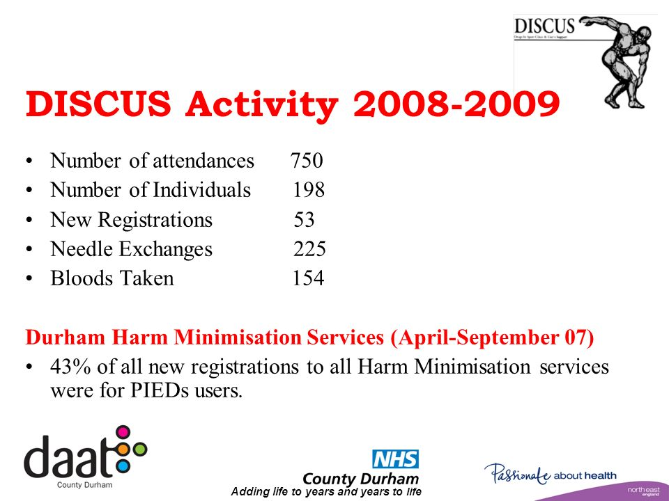 Adding life to years and years to life DISCUS Activity 2008-2009 Number of attendances 750 Number of Individuals 198 New Registrations 53 Needle Exchanges 225 Bloods Taken 154 Durham Harm Minimisation Services (April-September 07) 43% of all new registrations to all Harm Minimisation services were for PIEDs users.