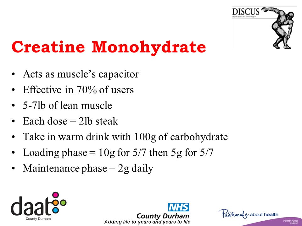 Adding life to years and years to life Creatine Monohydrate Acts as muscles capacitor Effective in 70% of users 5-7lb of lean muscle Each dose = 2lb steak Take in warm drink with 100g of carbohydrate Loading phase = 10g for 5/7 then 5g for 5/7 Maintenance phase = 2g daily