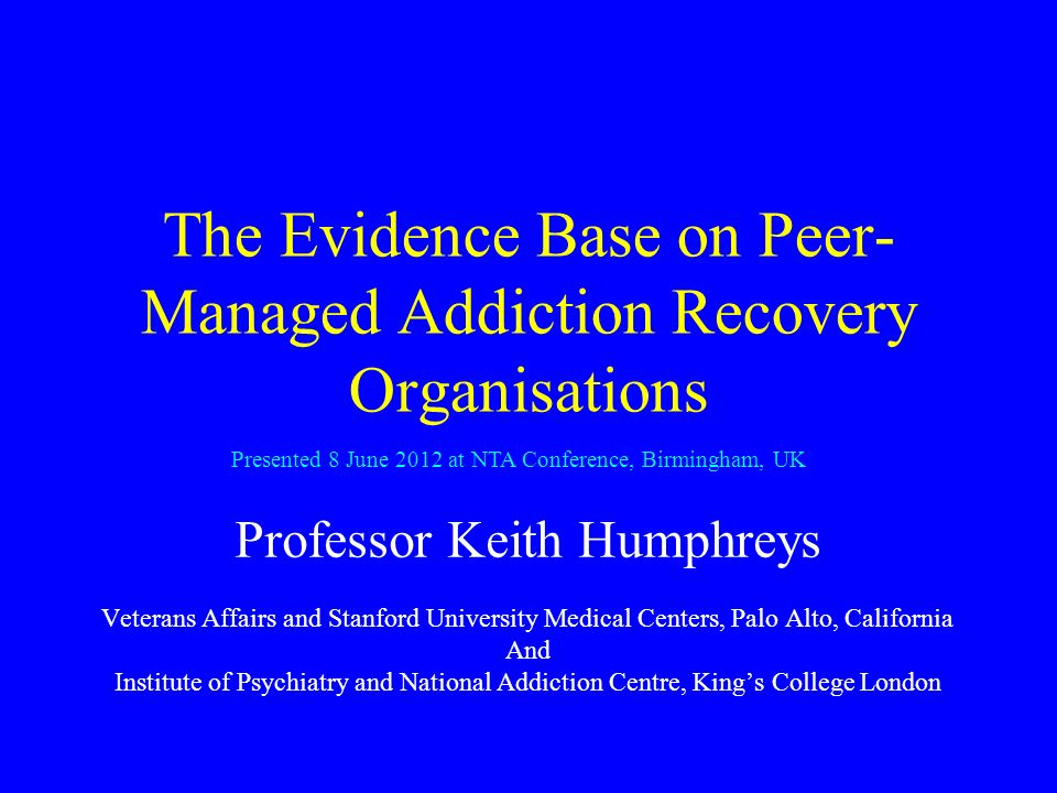 The Evidence Base on Peer- Managed Addiction Recovery Organisations Professor Keith Humphreys Veterans Affairs and Stanford University Medical Centers, Palo Alto, California And Institute of Psychiatry and National Addiction Centre, Kings College London Presented 8 June 2012 at NTA Conference, Birmingham, UK