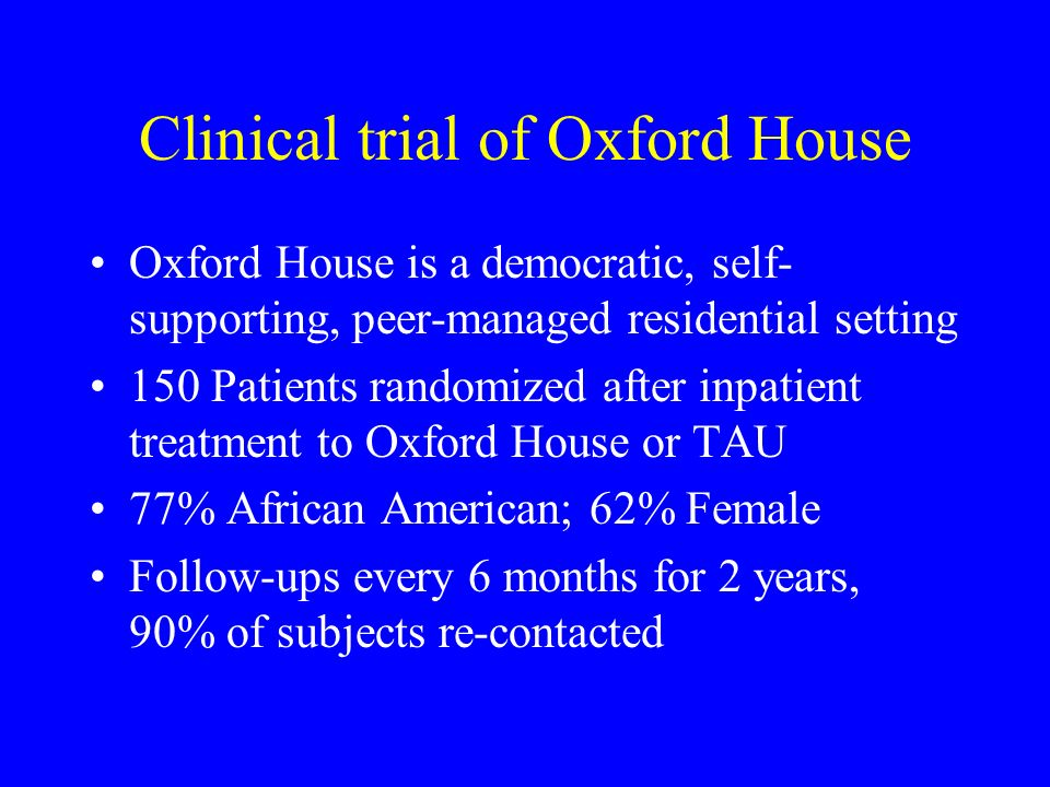 Clinical trial of Oxford House Oxford House is a democratic, self- supporting, peer-managed residential setting 150 Patients randomized after inpatient treatment to Oxford House or TAU 77% African American; 62% Female Follow-ups every 6 months for 2 years, 90% of subjects re-contacted