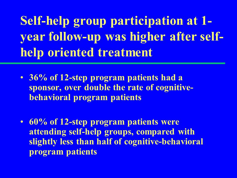 Self-help group participation at 1- year follow-up was higher after self- help oriented treatment 36% of 12-step program patients had a sponsor, over double the rate of cognitive- behavioral program patients 60% of 12-step program patients were attending self-help groups, compared with slightly less than half of cognitive-behavioral program patients
