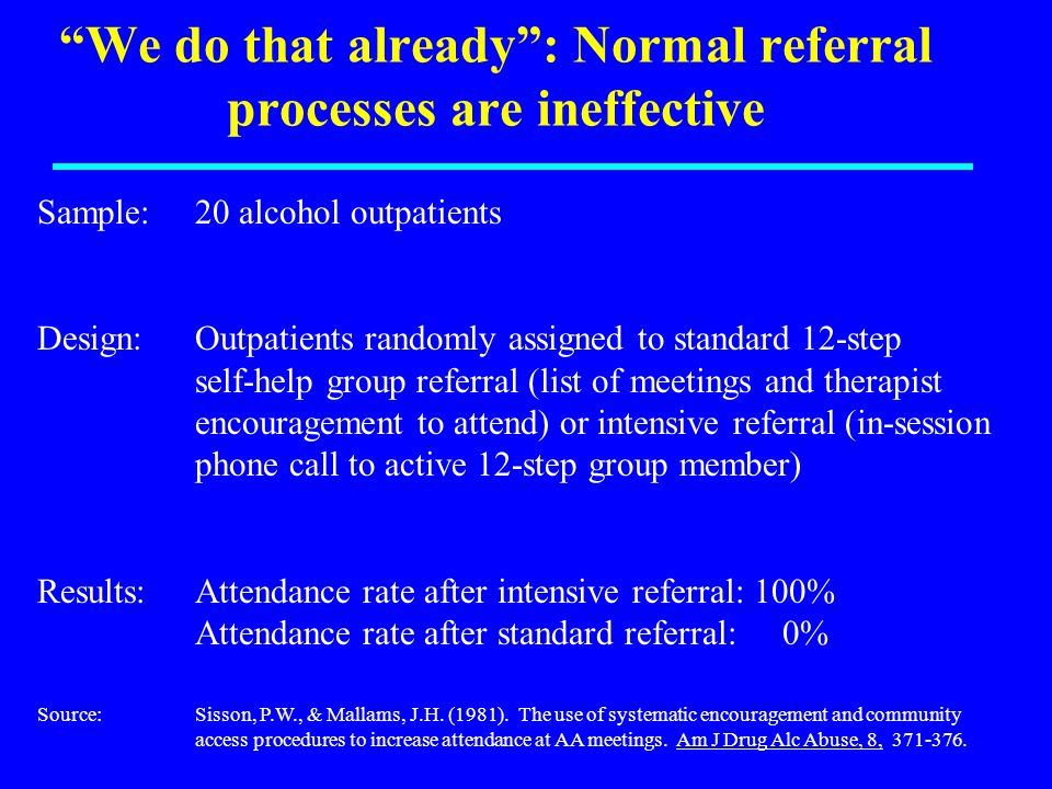 We do that already: Normal referral processes are ineffective Sample:20 alcohol outpatients Design:Outpatients randomly assigned to standard 12-step self-help group referral (list of meetings and therapist encouragement to attend) or intensive referral (in-session phone call to active 12-step group member) Results: Attendance rate after intensive referral: 100% Attendance rate after standard referral: 0% Source:Sisson, P.W., & Mallams, J.H.