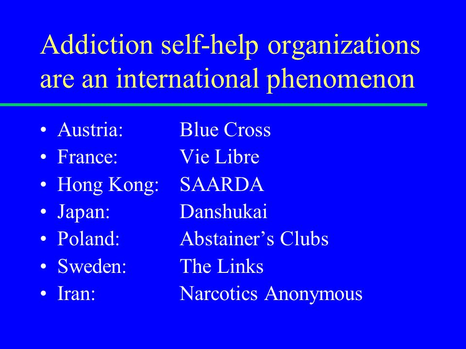 Addiction self-help organizations are an international phenomenon Austria: Blue Cross France: Vie Libre Hong Kong: SAARDA Japan: Danshukai Poland: Abstainers Clubs Sweden: The Links Iran: Narcotics Anonymous