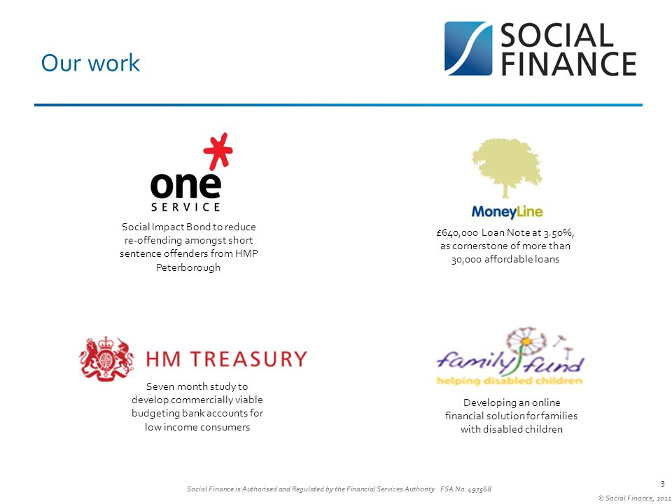 Social Finance is Authorised and Regulated by the Financial Services Authority FSA No: 497568 © Social Finance, 2011 3 Our work Developing an online financial solution for families with disabled children Seven month study to develop commercially viable budgeting bank accounts for low income consumers Social Impact Bond to reduce re-offending amongst short sentence offenders from HMP Peterborough £640,000 Loan Note at 3.50%, as cornerstone of more than 30,000 affordable loans S