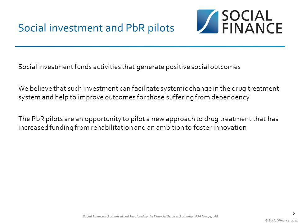Social Finance is Authorised and Regulated by the Financial Services Authority FSA No: 497568 © Social Finance, 2011 6 Social investment and PbR pilots 6 Social investment funds activities that generate positive social outcomes We believe that such investment can facilitate systemic change in the drug treatment system and help to improve outcomes for those suffering from dependency The PbR pilots are an opportunity to pilot a new approach to drug treatment that has increased funding from rehabilitation and an ambition to foster innovation