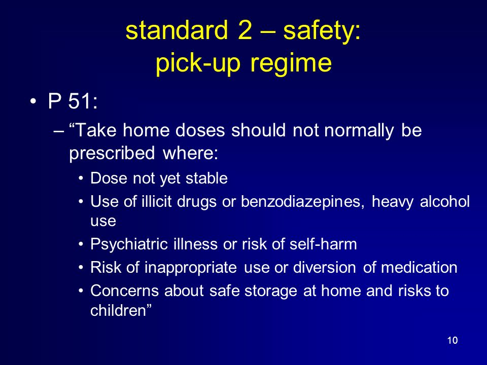 10 standard 2 – safety: pick-up regime P 51: –Take home doses should not normally be prescribed where: Dose not yet stable Use of illicit drugs or benzodiazepines, heavy alcohol use Psychiatric illness or risk of self-harm Risk of inappropriate use or diversion of medication Concerns about safe storage at home and risks to children