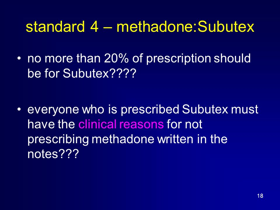 18 standard 4 – methadone:Subutex no more than 20% of prescription should be for Subutex .