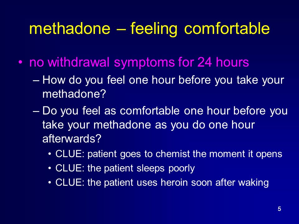 5 methadone – feeling comfortable no withdrawal symptoms for 24 hours –How do you feel one hour before you take your methadone.