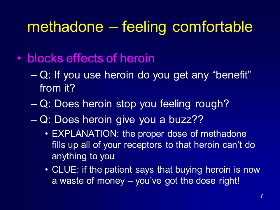 7 methadone – feeling comfortable blocks effects of heroin –Q: If you use heroin do you get any benefit from it? –Q: Does heroin stop you feeling roug