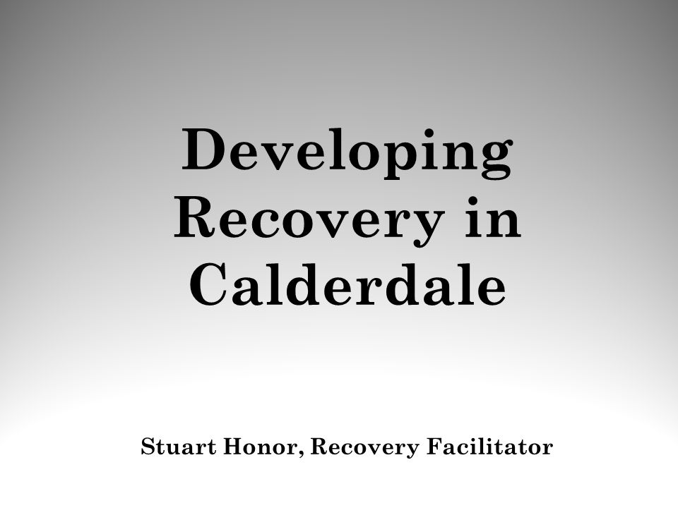 Developing Recovery in Calderdale Stuart Honor, Recovery Facilitator