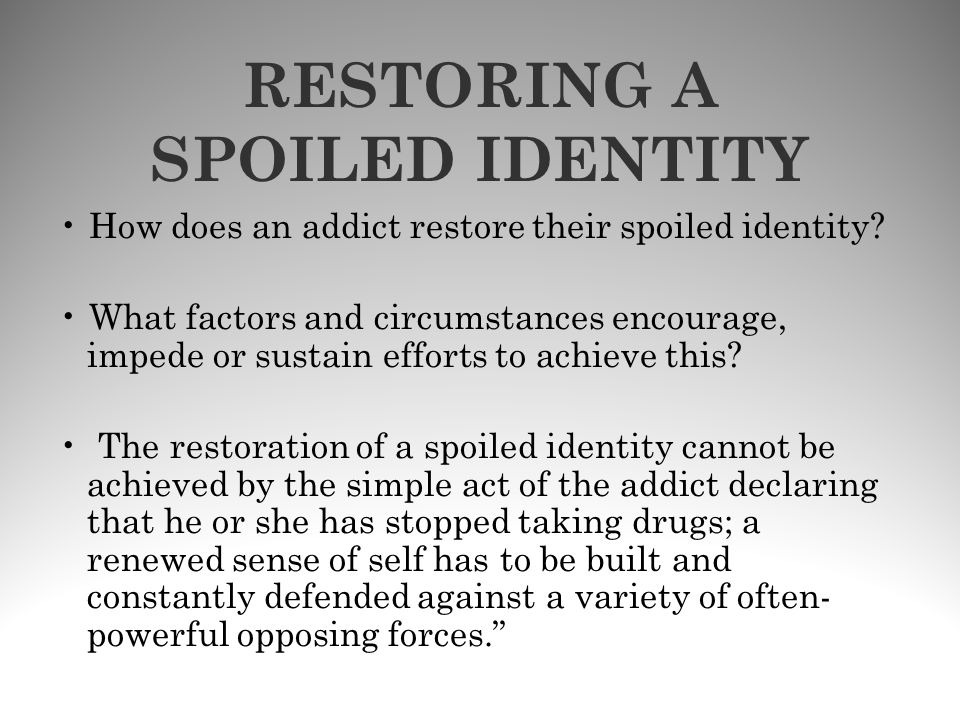 RESTORING A SPOILED IDENTITY How does an addict restore their spoiled identity? What factors and circumstances encourage, impede or sustain efforts to