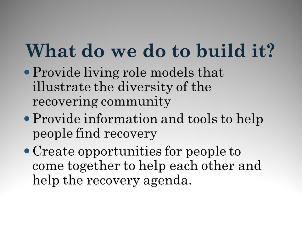 What do we do to build it? Provide living role models that illustrate the diversity of the recovering community Provide information and tools to help