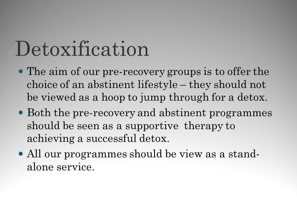 Detoxification The aim of our pre-recovery groups is to offer the choice of an abstinent lifestyle – they should not be viewed as a hoop to jump throu