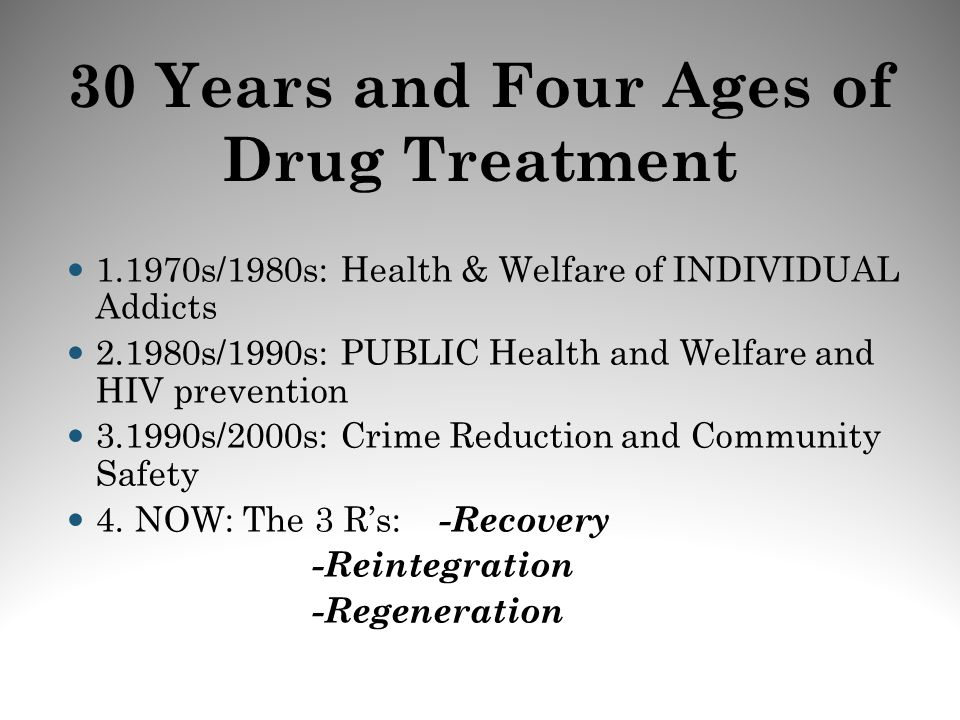 30 Years and Four Ages of Drug Treatment 1.1970s/1980s: Health & Welfare of INDIVIDUAL Addicts 2.1980s/1990s: PUBLIC Health and Welfare and HIV preven