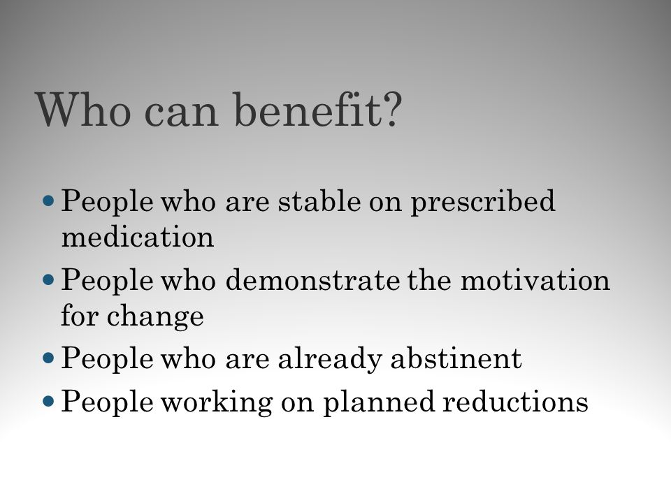 Who can benefit? People who are stable on prescribed medication People who demonstrate the motivation for change People who are already abstinent Peop