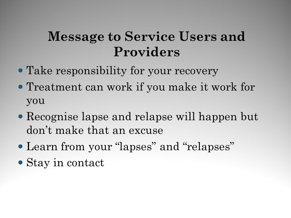 Take responsibility for your recovery Treatment can work if you make it work for you Recognise lapse and relapse will happen but dont make that an exc