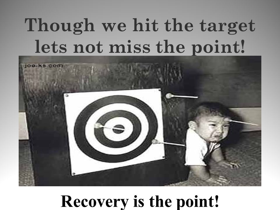 Though we hit the target lets not miss the point! Recovery is the point!