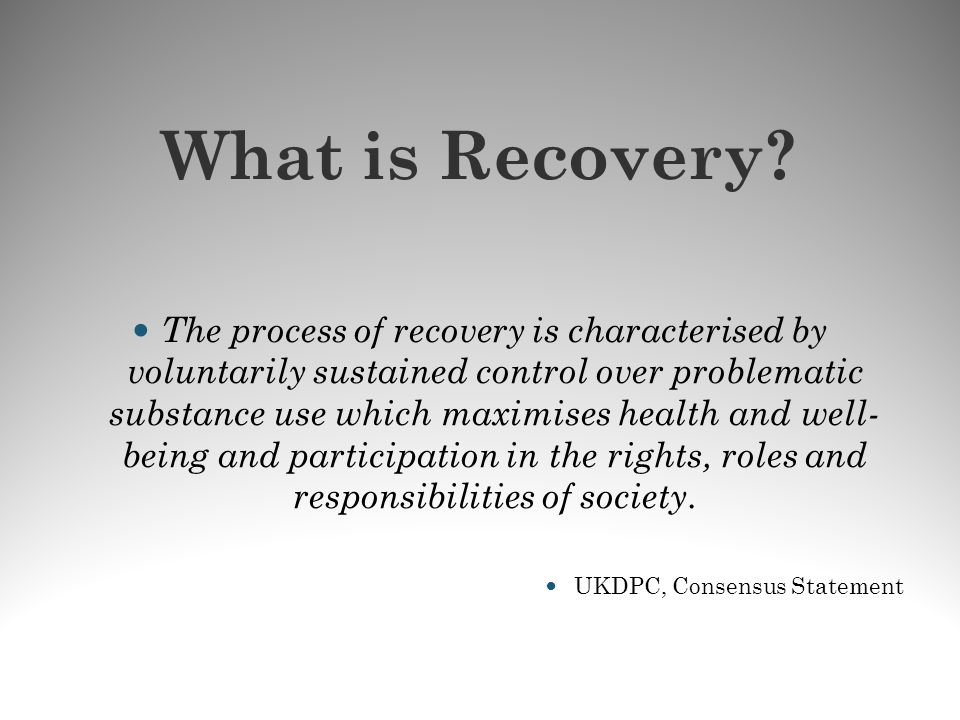 What is Recovery? The process of recovery is characterised by voluntarily sustained control over problematic substance use which maximises health and