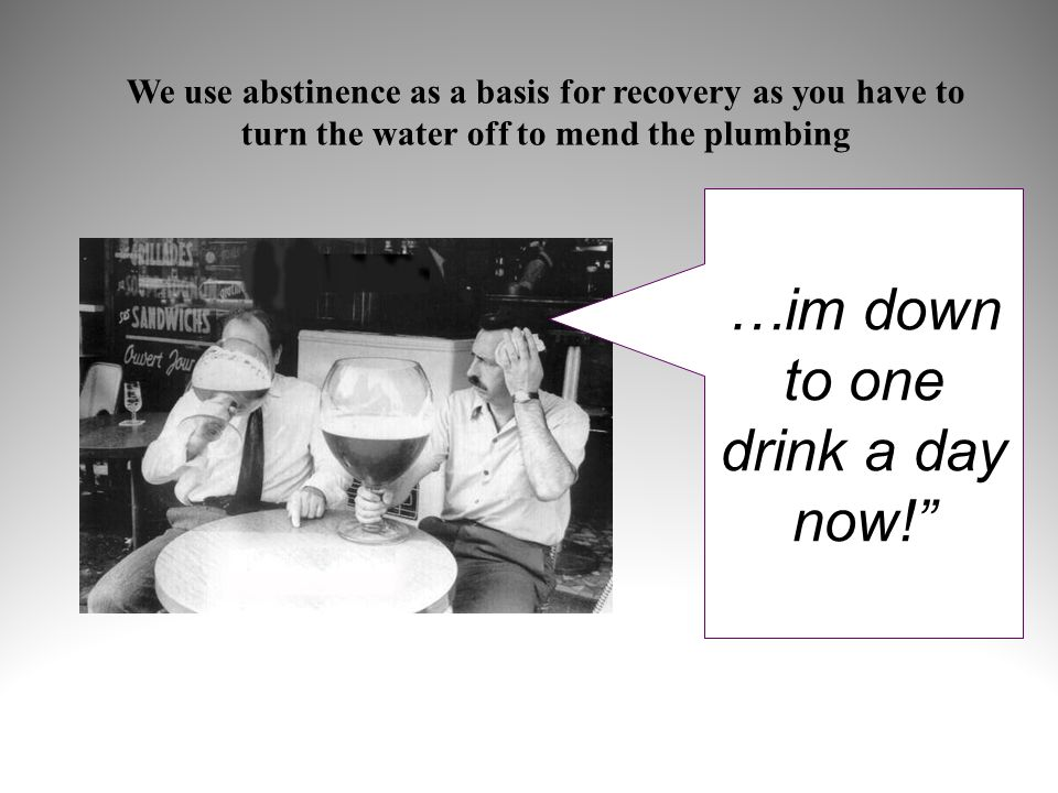 …im down to one drink a day now! We use abstinence as a basis for recovery as you have to turn the water off to mend the plumbing